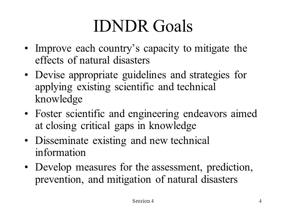 Session 44 IDNDR Goals Improve each countrys capacity to mitigate the effects of natural disasters Devise appropriate guidelines and strategies for ap