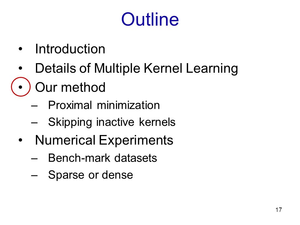 Outline Introduction Details of Multiple Kernel Learning Our method –Proximal minimization –Skipping inactive kernels Numerical Experiments –Bench-mar