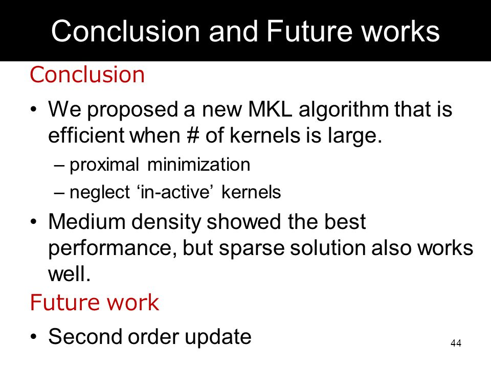 Conclusion We proposed a new MKL algorithm that is efficient when # of kernels is large. –proximal minimization –neglect in-active kernels Medium dens