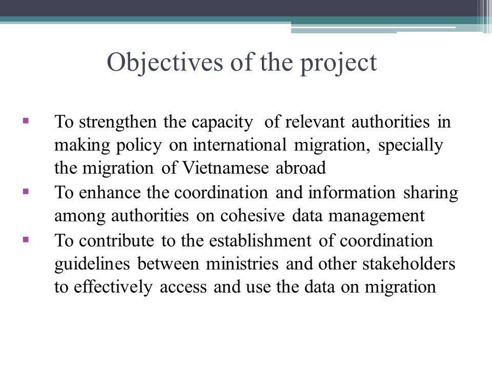 Objectives of the project To strengthen the capacity of relevant authorities in making policy on international migration, specially the migration of Vietnamese abroad To enhance the coordination and information sharing among authorities on cohesive data management To contribute to the establishment of coordination guidelines between ministries and other stakeholders to effectively access and use the data on migration