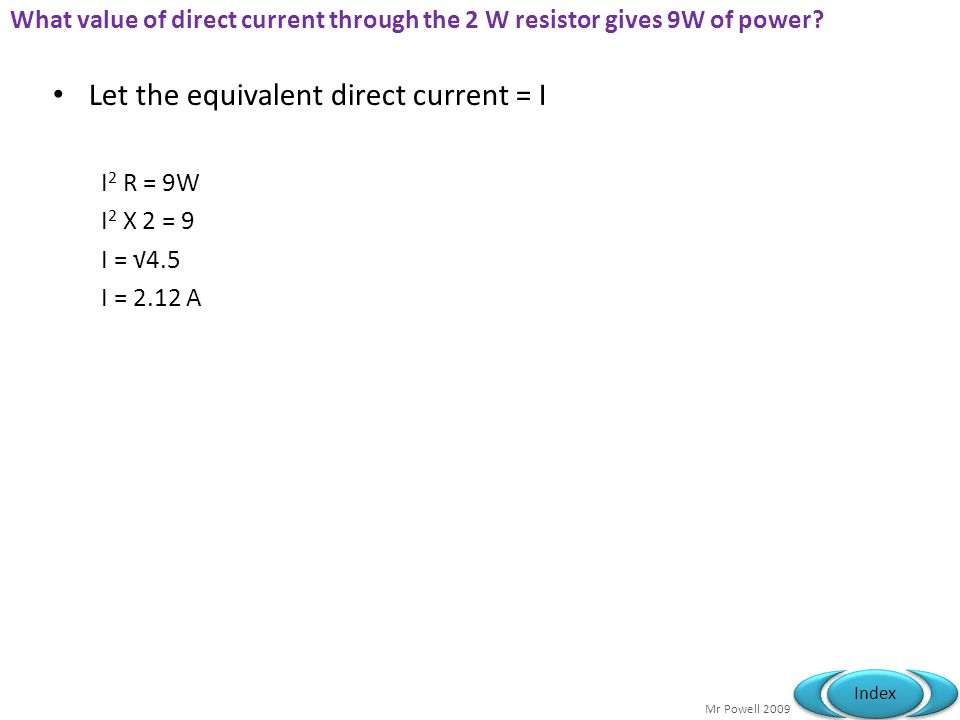 Mr Powell 2009 Index What value of direct current through the 2 W resistor gives 9W of power.