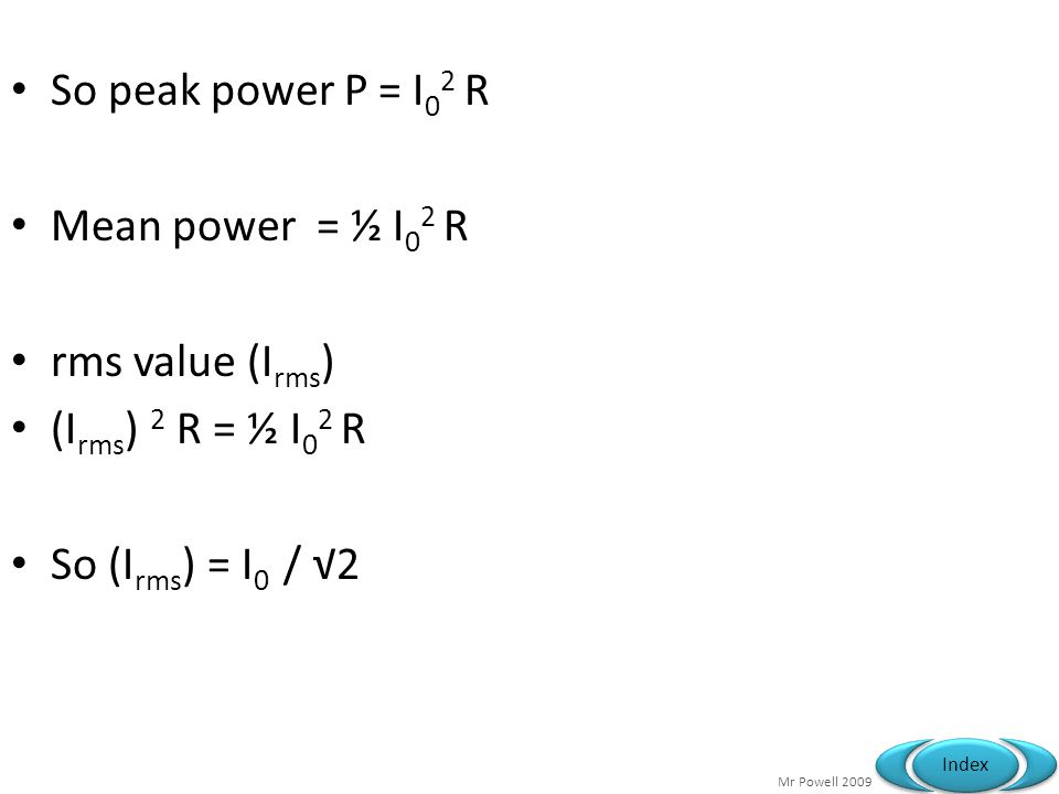 Mr Powell 2009 Index So peak power P = I 0 2 R Mean power = ½ I 0 2 R rms value (I rms ) (I rms ) 2 R = ½ I 0 2 R So (I rms ) = I 0 / 2