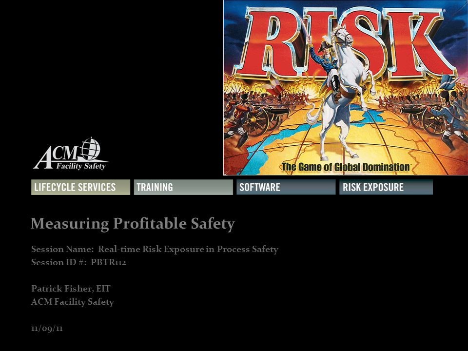 1 Measuring Profitable Safety Session Name: Real-time Risk Exposure in Process Safety Session ID #: PBTR112 Patrick Fisher, EIT ACM Facility Safety 11/09/11