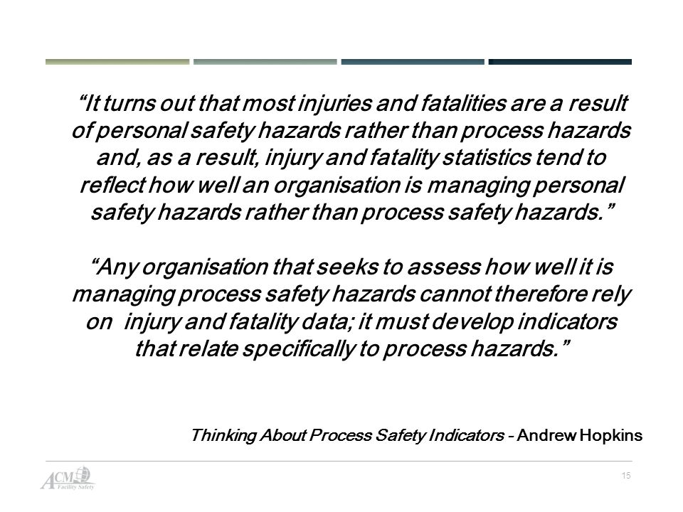 15 It turns out that most injuries and fatalities are a result of personal safety hazards rather than process hazards and, as a result, injury and fatality statistics tend to reflect how well an organisation is managing personal safety hazards rather than process safety hazards.