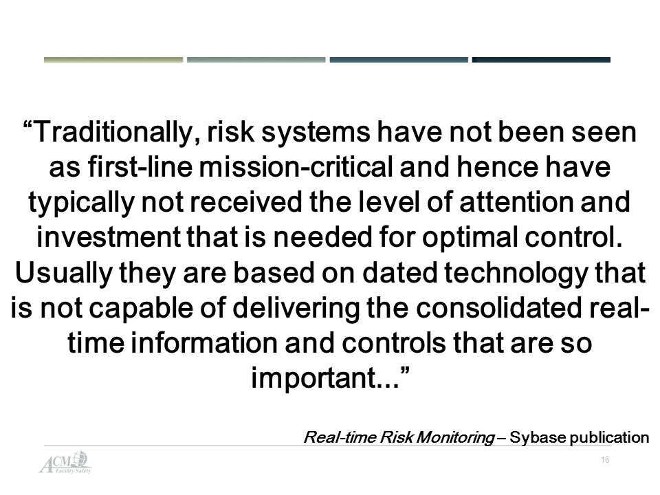 16 Traditionally, risk systems have not been seen as first-line mission-critical and hence have typically not received the level of attention and investment that is needed for optimal control.