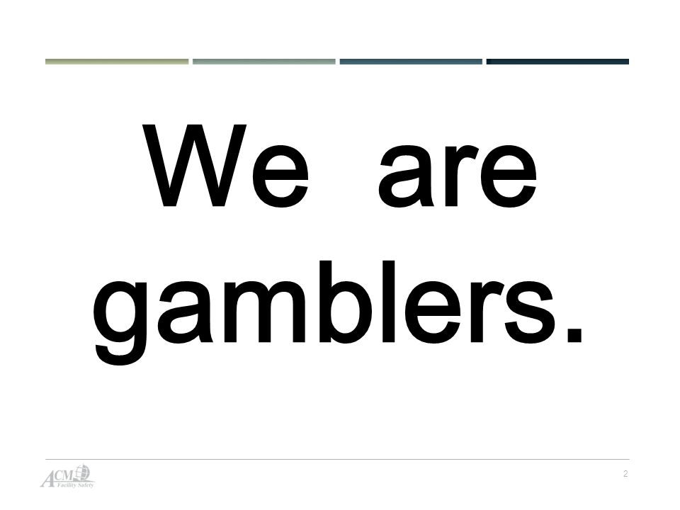 2 We are gamblers.