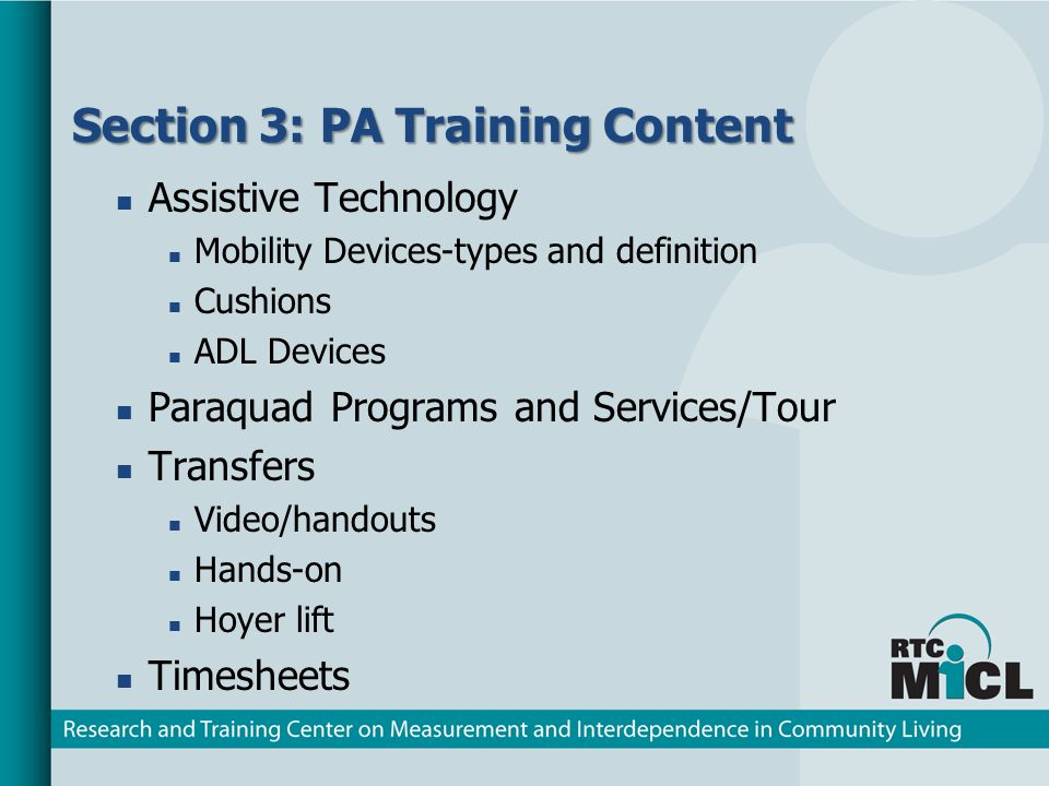 Section 3: PA Training Content Assistive Technology Mobility Devices-types and definition Cushions ADL Devices Paraquad Programs and Services/Tour Transfers Video/handouts Hands-on Hoyer lift Timesheets