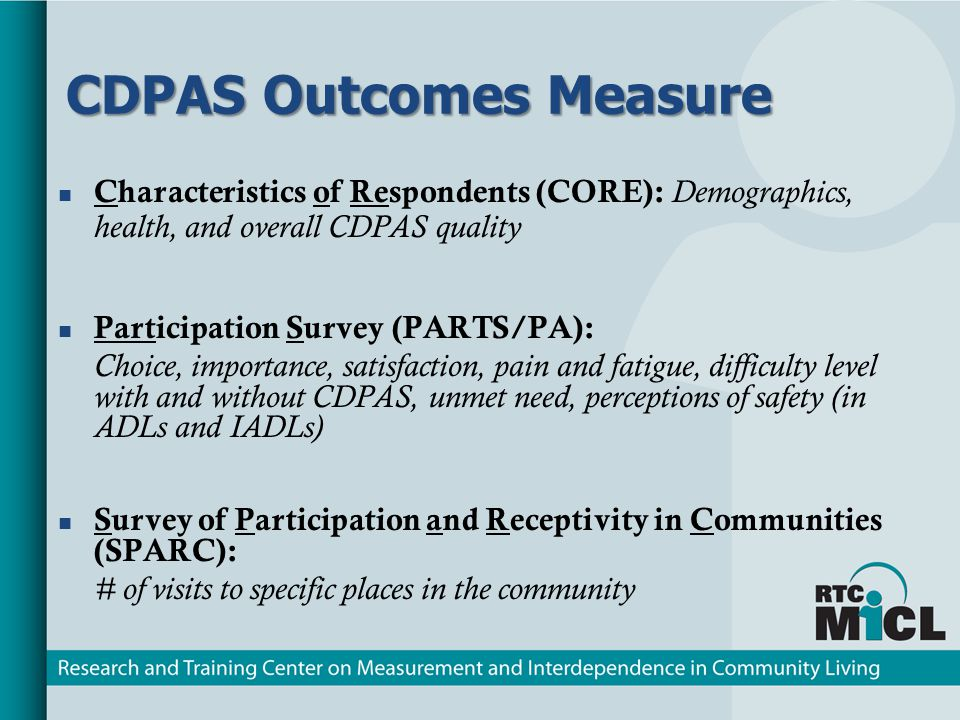 CDPAS Outcomes Measure CDPAS Outcomes Measure Characteristics of Respondents (CORE): Demographics, health, and overall CDPAS quality Participation Survey (PARTS/PA): Choice, importance, satisfaction, pain and fatigue, difficulty level with and without CDPAS, unmet need, perceptions of safety (in ADLs and IADLs) Survey of Participation and Receptivity in Communities (SPARC): # of visits to specific places in the community