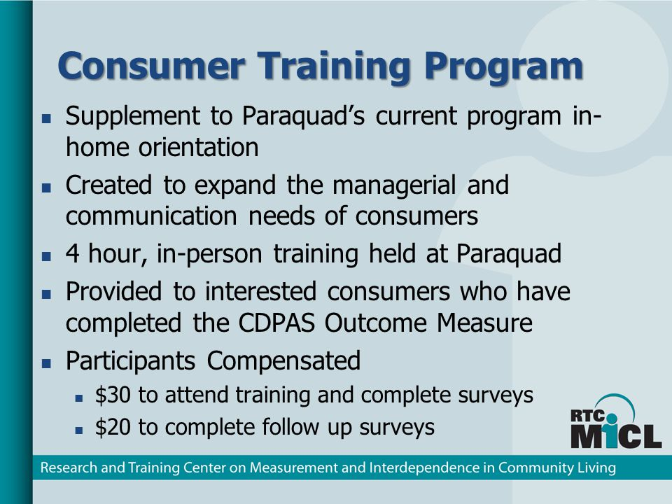 Consumer Training Program Supplement to Paraquads current program in- home orientation Created to expand the managerial and communication needs of consumers 4 hour, in-person training held at Paraquad Provided to interested consumers who have completed the CDPAS Outcome Measure Participants Compensated $30 to attend training and complete surveys $20 to complete follow up surveys