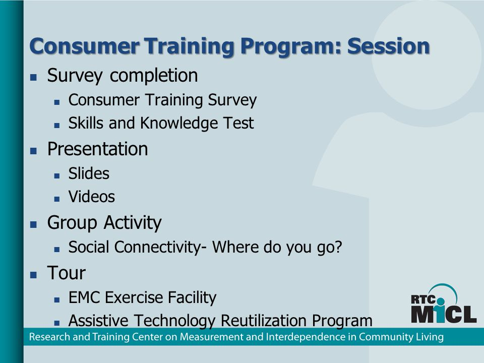 Consumer Training Program: Session Survey completion Consumer Training Survey Skills and Knowledge Test Presentation Slides Videos Group Activity Social Connectivity- Where do you go.