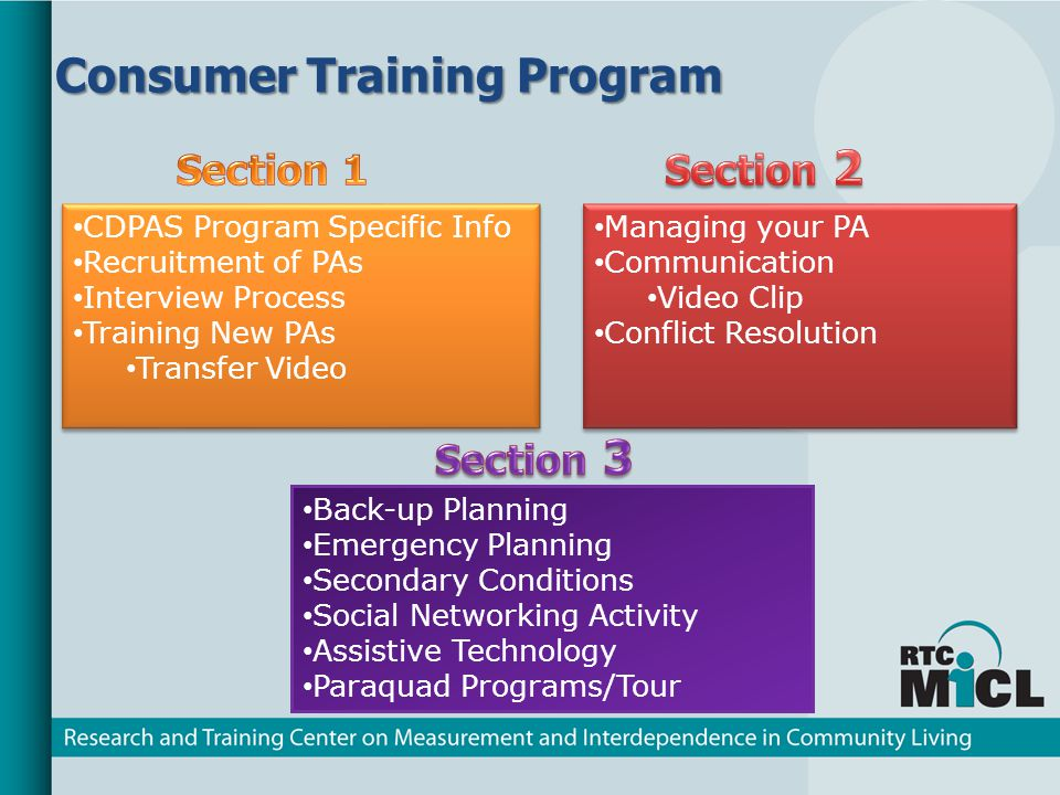 Consumer Training Program CDPAS Program Specific Info Recruitment of PAs Interview Process Training New PAs Transfer Video CDPAS Program Specific Info Recruitment of PAs Interview Process Training New PAs Transfer Video Managing your PA Communication Video Clip Conflict Resolution Managing your PA Communication Video Clip Conflict Resolution Back-up Planning Emergency Planning Secondary Conditions Social Networking Activity Assistive Technology Paraquad Programs/Tour