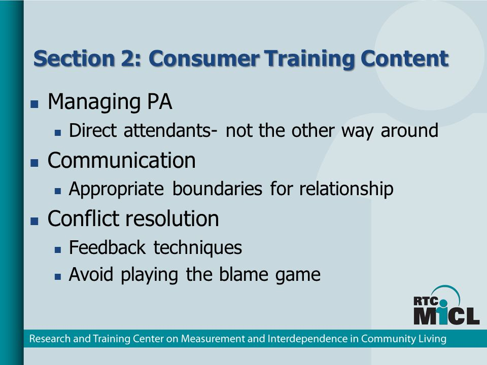 Section 2: Consumer Training Content Managing PA Direct attendants- not the other way around Communication Appropriate boundaries for relationship Conflict resolution Feedback techniques Avoid playing the blame game