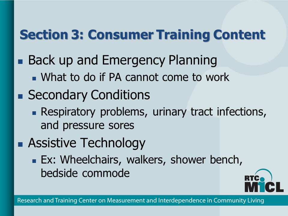 Section 3: Consumer Training Content Back up and Emergency Planning What to do if PA cannot come to work Secondary Conditions Respiratory problems, urinary tract infections, and pressure sores Assistive Technology Ex: Wheelchairs, walkers, shower bench, bedside commode
