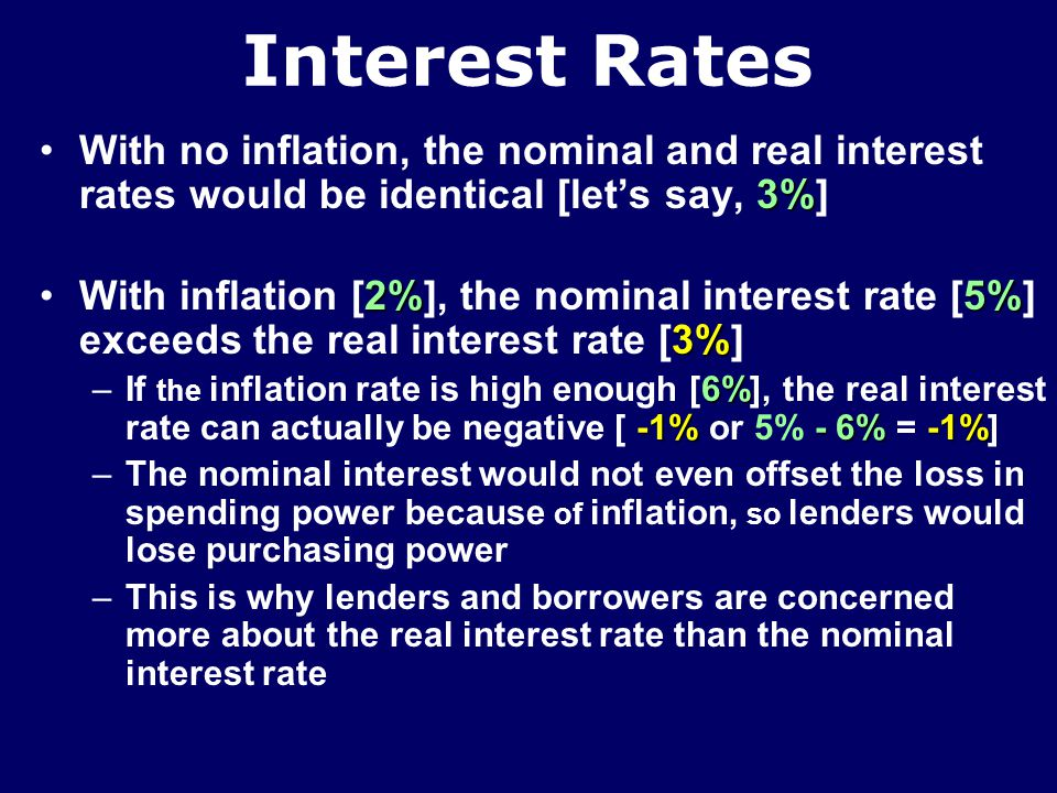 Interest Rates Nominal interest rate [5%]Nominal interest rate [5%] 5% –Measures interest in terms of the current dollars paid [lets say 5% on a 1-year T-bill] –Appears on the borrowing agreement –The rate quoted in the news media Real interest rate [3%]Real interest rate [3%] 5% 2% –Equals the nominal rate of interest [5%] minus the anticipated inflation rate [lets say 2%] 3% –Expressed in dollars of constant purchasing power [3%]