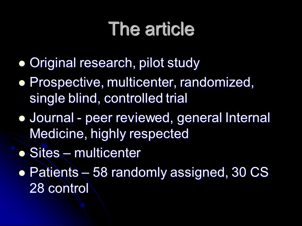 The article Original research, pilot study Original research, pilot study Prospective, multicenter, randomized, single blind, controlled trial Prospective, multicenter, randomized, single blind, controlled trial Journal - peer reviewed, general Internal Medicine, highly respected Journal - peer reviewed, general Internal Medicine, highly respected Sites – multicenter Sites – multicenter Patients – 58 randomly assigned, 30 CS 28 control Patients – 58 randomly assigned, 30 CS 28 control