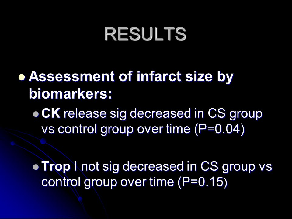 RESULTS Assessment of infarct size by biomarkers: Assessment of infarct size by biomarkers: CK release sig decreased in CS group vs control group over time (P=0.04) CK release sig decreased in CS group vs control group over time (P=0.04) Trop I not sig decreased in CS group vs control group over time (P=0.15 ) Trop I not sig decreased in CS group vs control group over time (P=0.15 )