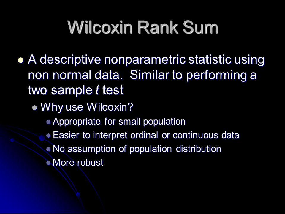 Wilcoxin Rank Sum A descriptive nonparametric statistic using non normal data. Similar to performing a two sample t test A descriptive nonparametric s