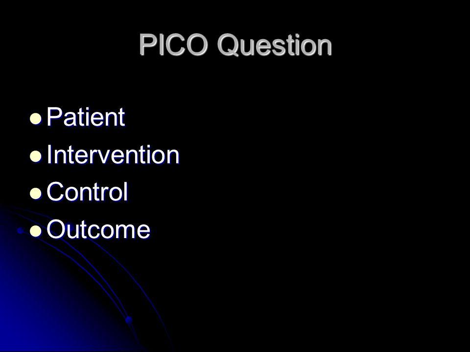PICO Question Patient Patient Intervention Intervention Control Control Outcome Outcome