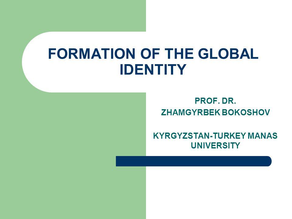 FORMATION OF THE GLOBAL IDENTITY PROF. DR. ZHAMGYRBEK BOKOSHOV KYRGYZSTAN-TURKEY MANAS UNIVERSITY