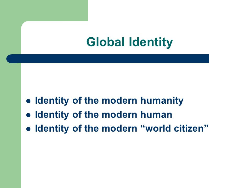 Global Identity Identity of the modern humanity Identity of the modern human Identity of the modern world citizen