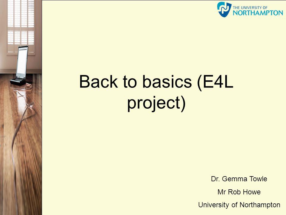Back to basics (E4L project) Dr. Gemma Towle Mr Rob Howe University of Northampton