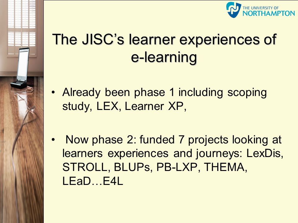 The JISCs learner experiences of e-learning Already been phase 1 including scoping study, LEX, Learner XP, Now phase 2: funded 7 projects looking at learners experiences and journeys: LexDis, STROLL, BLUPs, PB-LXP, THEMA, LEaD…E4L