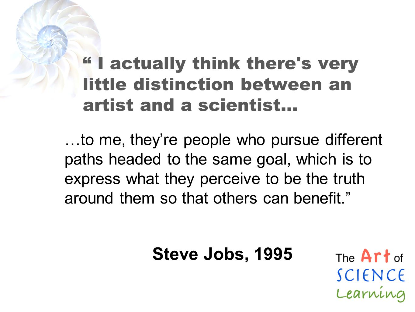 I actually think there s very little distinction between an artist and a scientist… …to me, theyre people who pursue different paths headed to the same goal, which is to express what they perceive to be the truth around them so that others can benefit.
