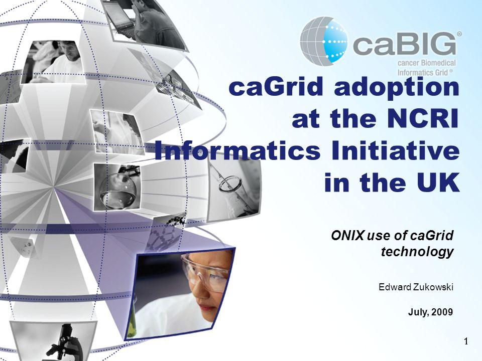 11 caGrid adoption at the NCRI Informatics Initiative in the UK ONIX use of caGrid technology Edward Zukowski July, 2009