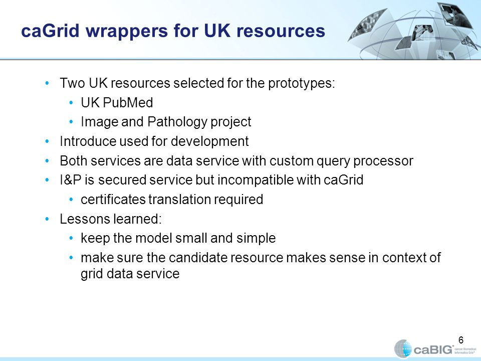 6 caGrid wrappers for UK resources Two UK resources selected for the prototypes: UK PubMed Image and Pathology project Introduce used for development Both services are data service with custom query processor I&P is secured service but incompatible with caGrid certificates translation required Lessons learned: keep the model small and simple make sure the candidate resource makes sense in context of grid data service