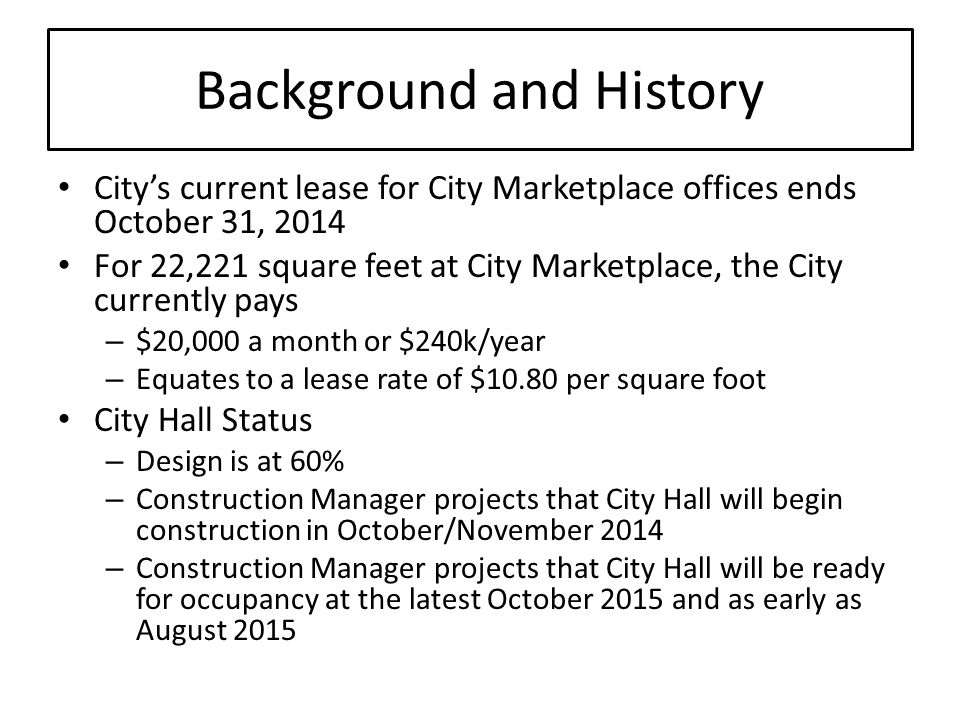 Background and History Citys current lease for City Marketplace offices ends October 31, 2014 For 22,221 square feet at City Marketplace, the City currently pays – $20,000 a month or $240k/year – Equates to a lease rate of $10.80 per square foot City Hall Status – Design is at 60% – Construction Manager projects that City Hall will begin construction in October/November 2014 – Construction Manager projects that City Hall will be ready for occupancy at the latest October 2015 and as early as August 2015