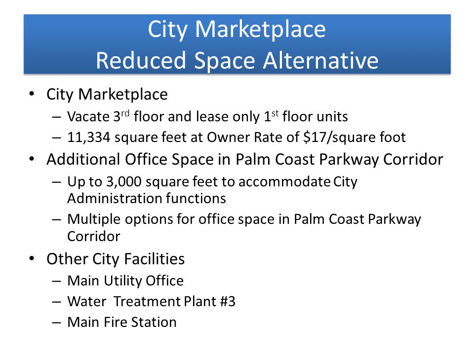 City Marketplace Reduced Space Alternative City Marketplace – Vacate 3 rd floor and lease only 1 st floor units – 11,334 square feet at Owner Rate of $17/square foot Additional Office Space in Palm Coast Parkway Corridor – Up to 3,000 square feet to accommodate City Administration functions – Multiple options for office space in Palm Coast Parkway Corridor Other City Facilities – Main Utility Office – Water Treatment Plant #3 – Main Fire Station