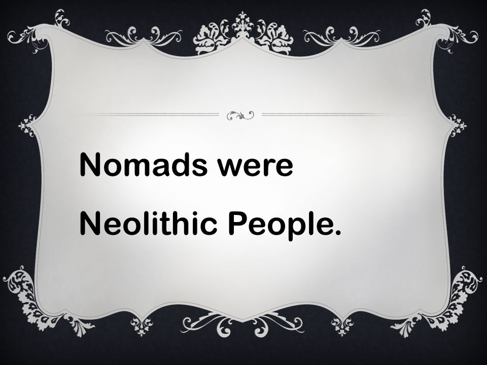 Nomads were Neolithic People.