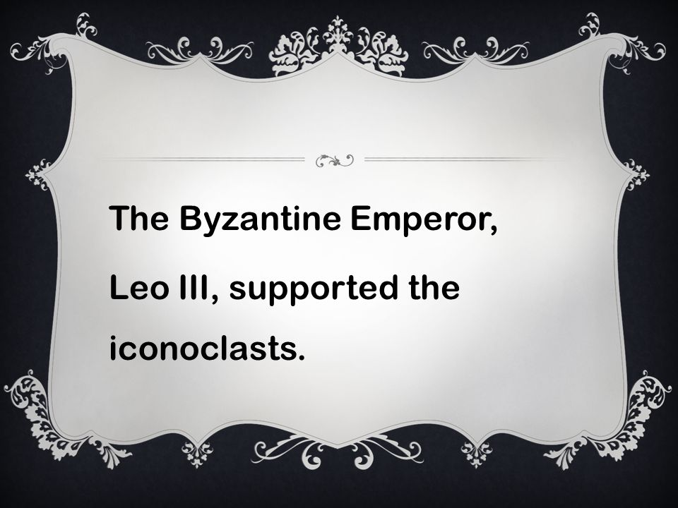The Byzantine Emperor, Leo III, supported the iconoclasts.