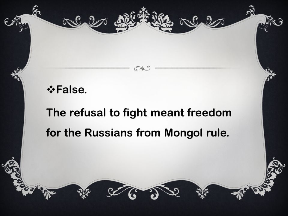 False. The refusal to fight meant freedom for the Russians from Mongol rule.