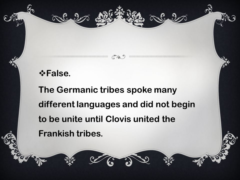 False. The Germanic tribes spoke many different languages and did not begin to be unite until Clovis united the Frankish tribes.