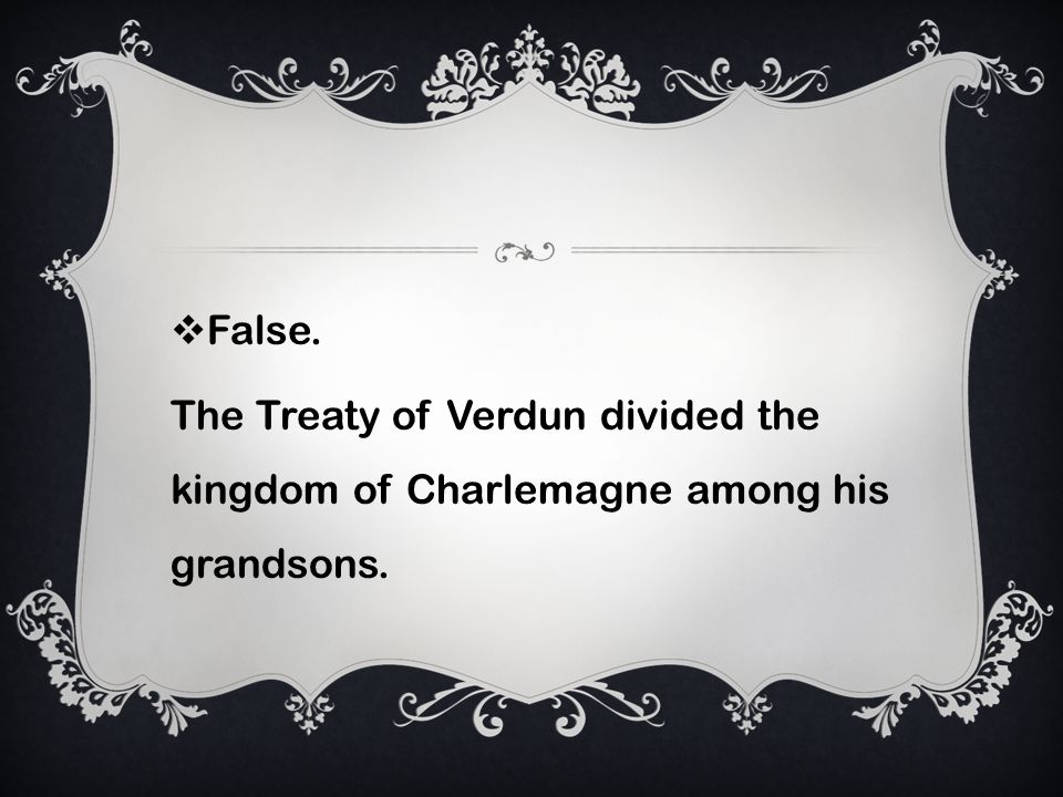 False. The Treaty of Verdun divided the kingdom of Charlemagne among his grandsons.