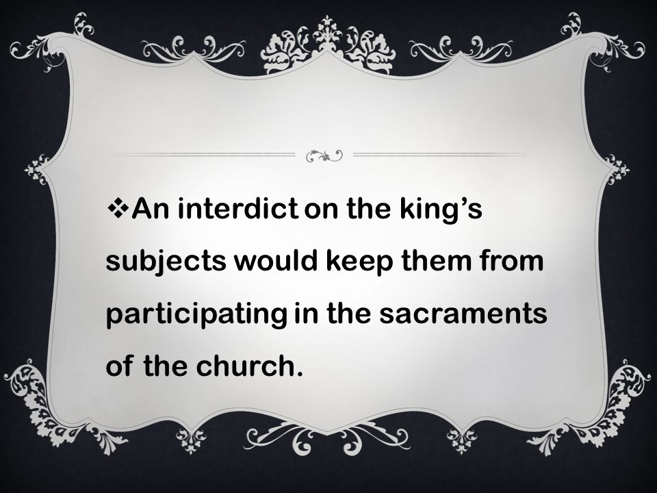 An interdict on the kings subjects would keep them from participating in the sacraments of the church.