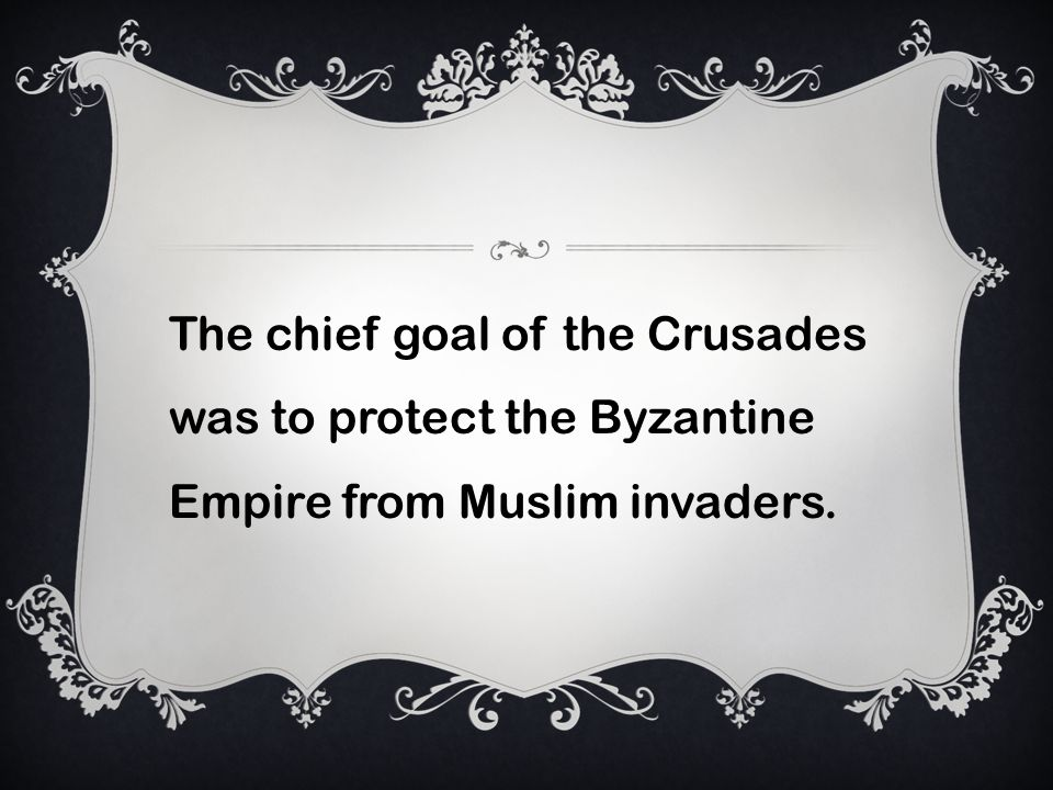 The chief goal of the Crusades was to protect the Byzantine Empire from Muslim invaders.
