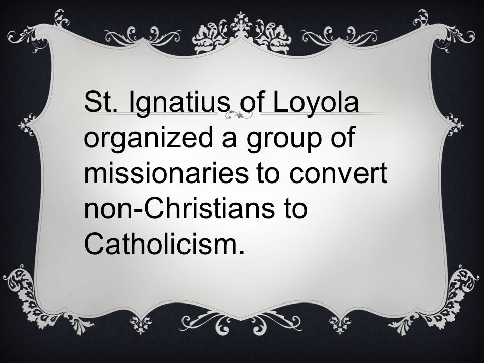 St. Ignatius of Loyola organized a group of missionaries to convert non-Christians to Catholicism.