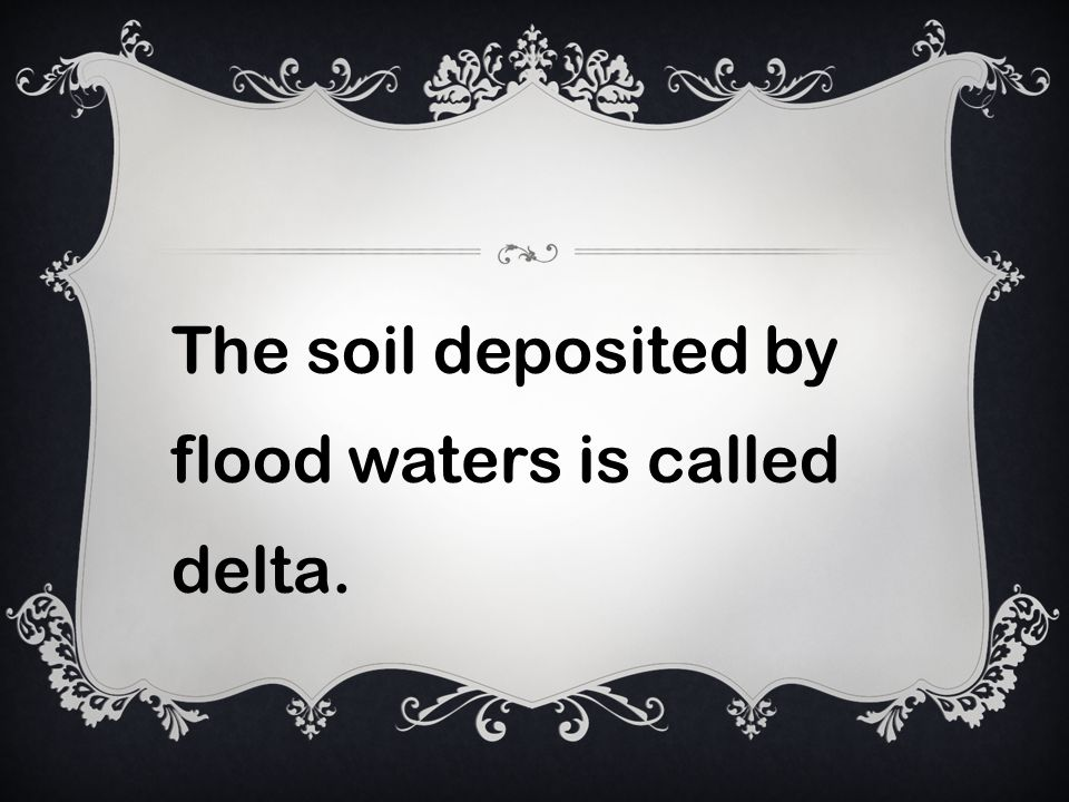The soil deposited by flood waters is called delta.