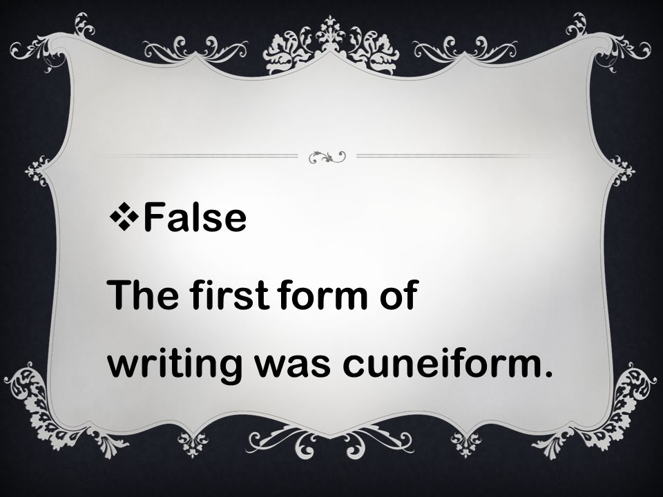 False The first form of writing was cuneiform.