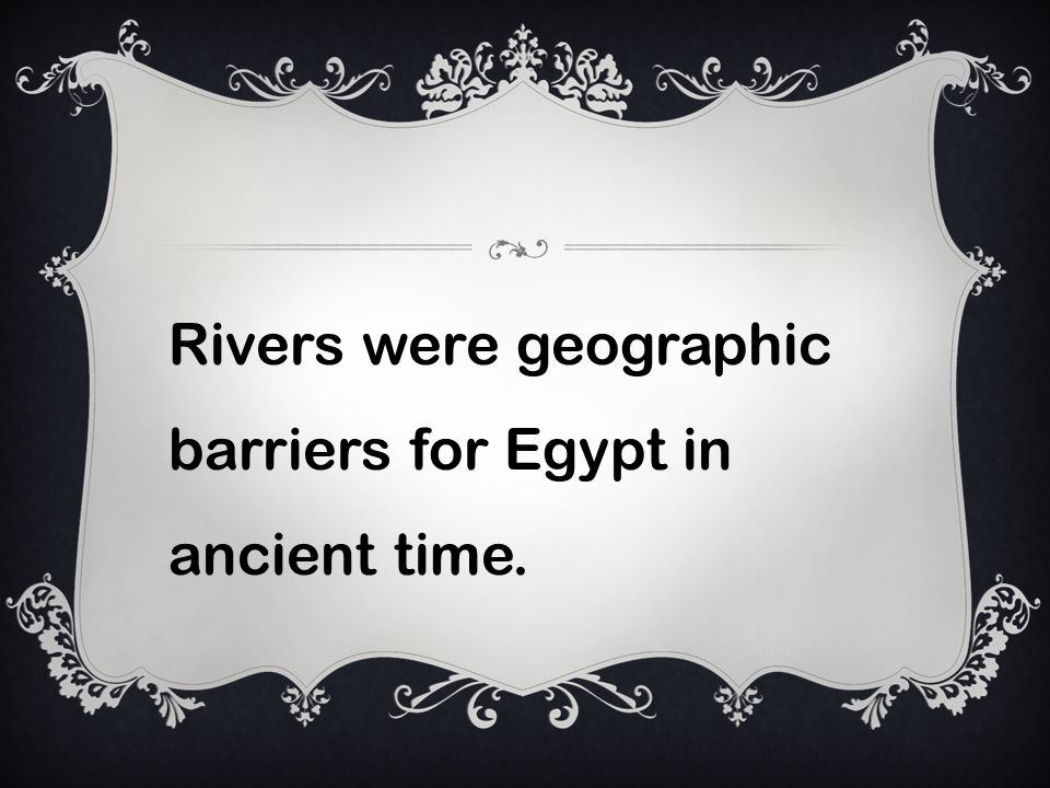 Rivers were geographic barriers for Egypt in ancient time.
