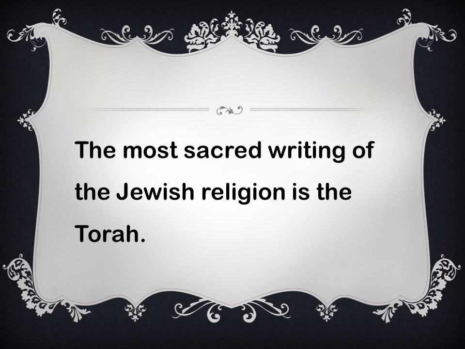 The most sacred writing of the Jewish religion is the Torah.