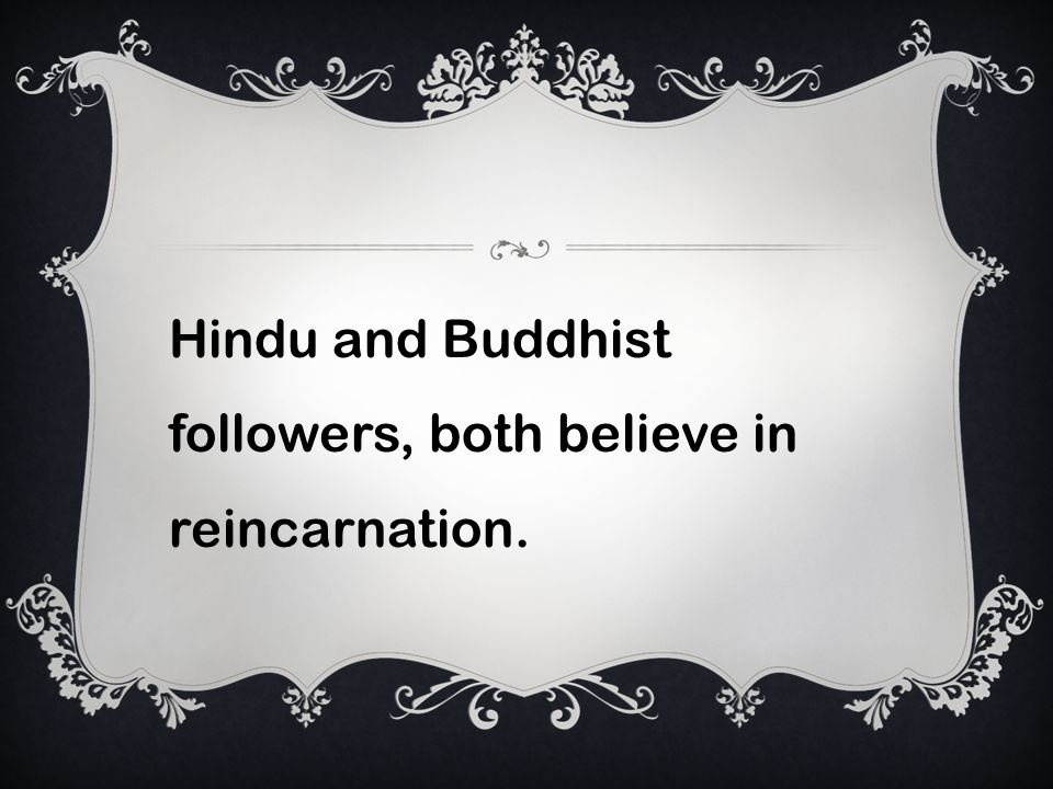 Hindu and Buddhist followers, both believe in reincarnation.