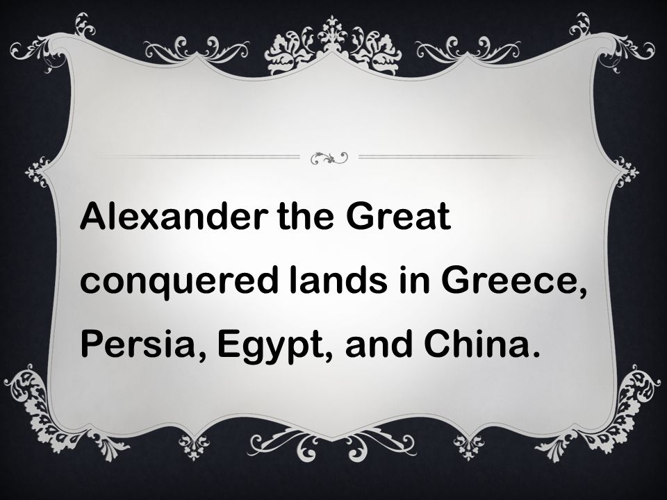 Alexander the Great conquered lands in Greece, Persia, Egypt, and China.