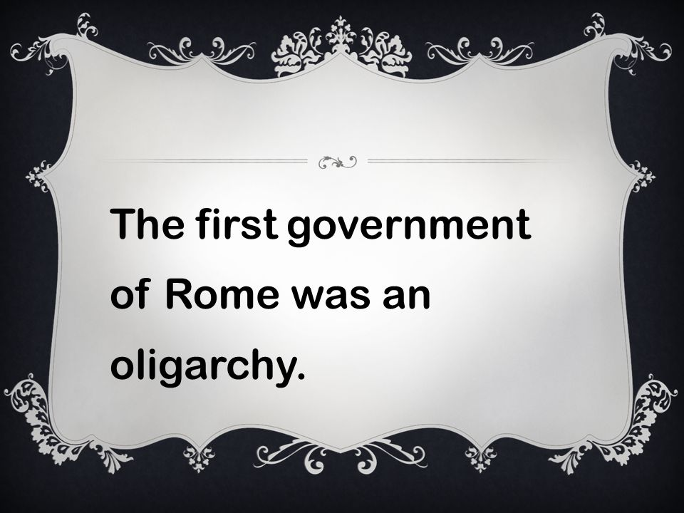 The first government of Rome was an oligarchy.