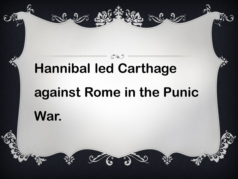 Hannibal led Carthage against Rome in the Punic War.