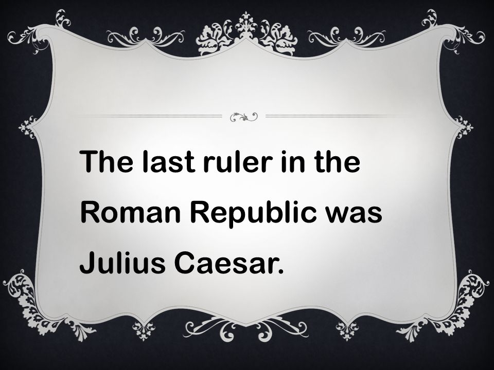 The last ruler in the Roman Republic was Julius Caesar.