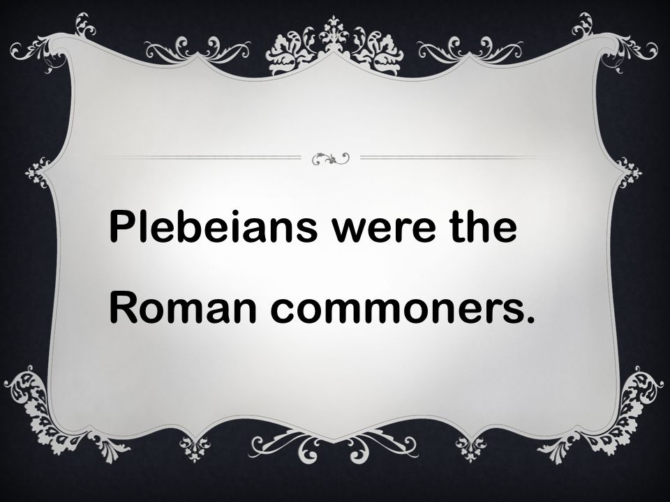 Plebeians were the Roman commoners.