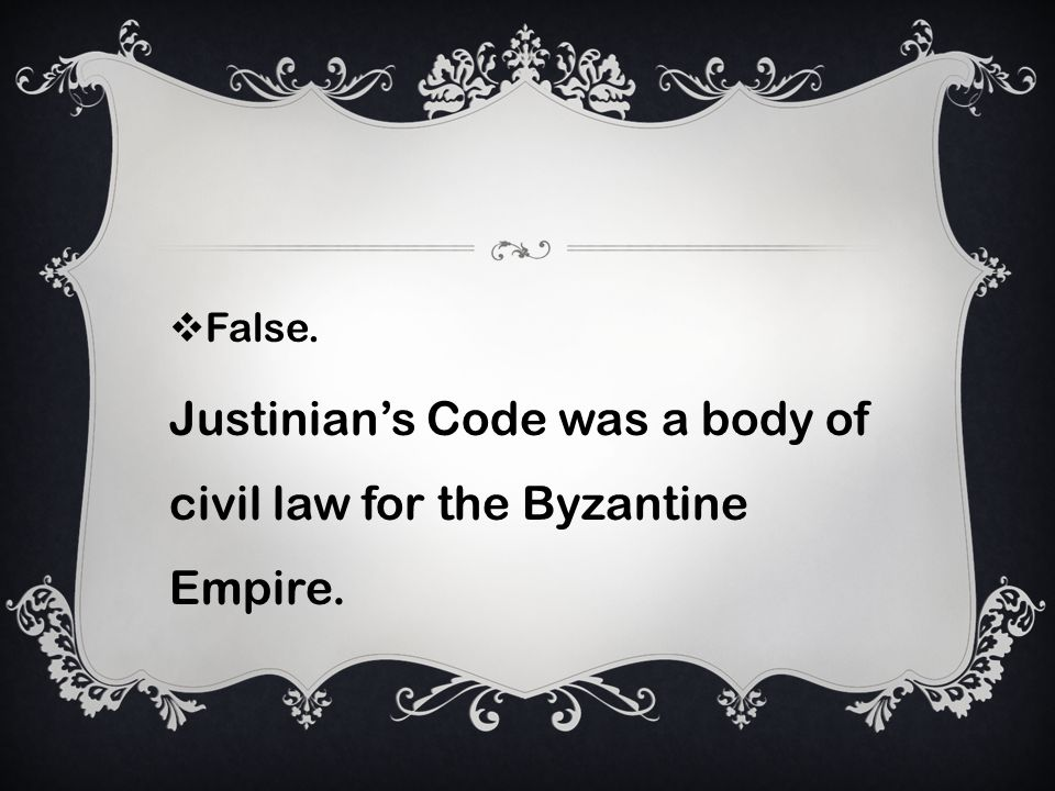 False. Justinians Code was a body of civil law for the Byzantine Empire.
